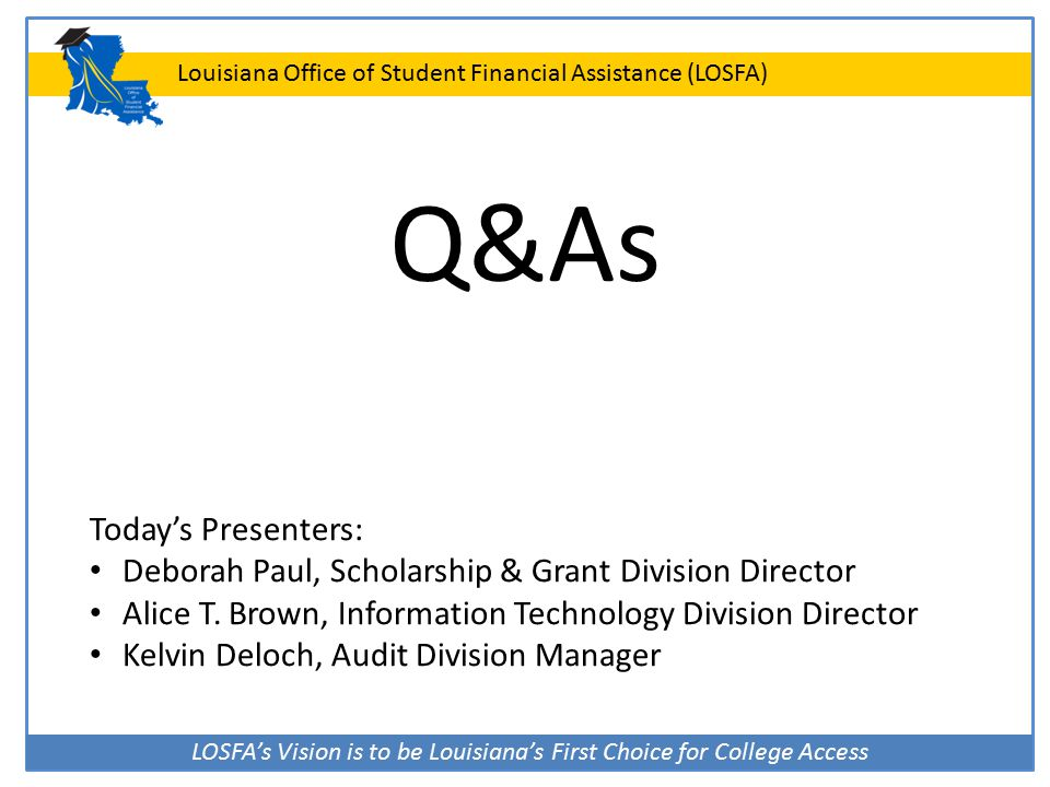 LOSFA's Vision is to be Louisiana's First Choice for College Access Louisiana Office of Student Financial Assistance (LOSFA) Q&As Today's Presenters:
