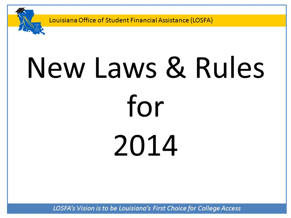 LOSFA's Vision is to be Louisiana's First Choice for College Access Louisiana Office of Student Financial Assistance (LOSFA) New Laws & Rules for 2014