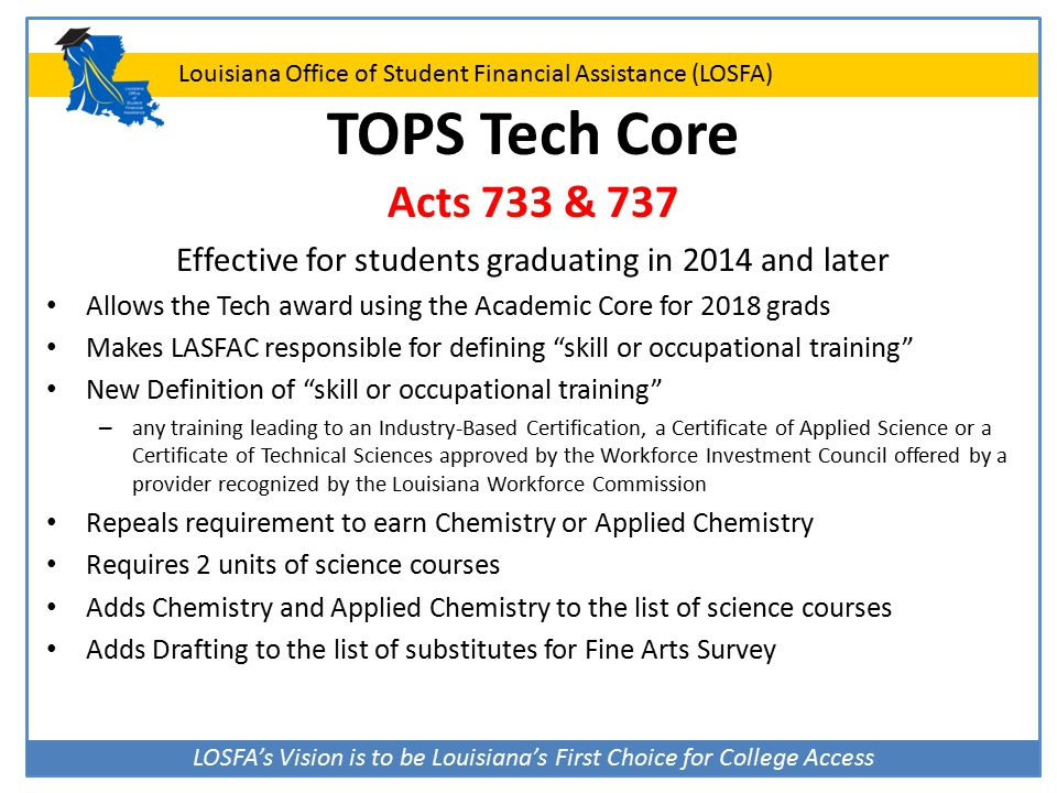 LOSFA's Vision is to be Louisiana's First Choice for College Access Louisiana Office of Student Financial Assistance (LOSFA) TOPS Tech Core Acts 733 & 737 Effective for students graduating in 2014 and later Allows the Tech award using the Academic Core for 2018 grads Makes LASFAC responsible for defining skill or occupational training New Definition of skill or occupational training – any training leading to an Industry-Based Certification, a Certificate of Applied Science or a Certificate of Technical Sciences approved by the Workforce Investment Council offered by a provider recognized by the Louisiana Workforce Commission Repeals requirement to earn Chemistry or Applied Chemistry Requires 2 units of science courses Adds Chemistry and Applied Chemistry to the list of science courses Adds Drafting to the list of substitutes for Fine Arts Survey