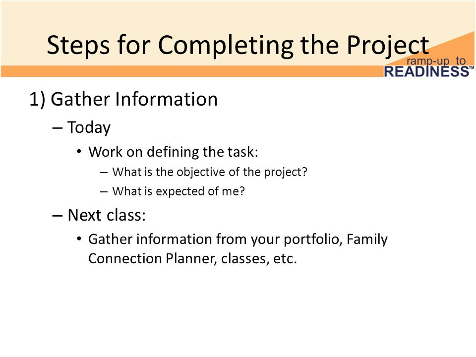 Steps for Completing the Project 1) Gather Information – Today Work on defining the task: – What is the objective of the project? – What is expected o