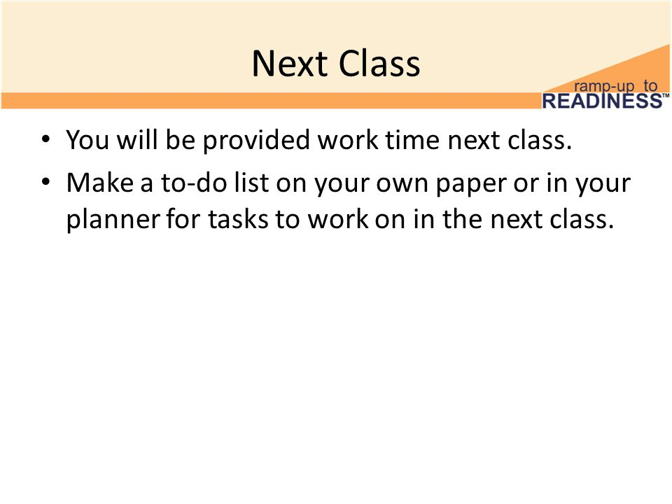 Next Class You will be provided work time next class. Make a to-do list on your own paper or in your planner for tasks to work on in the next class.