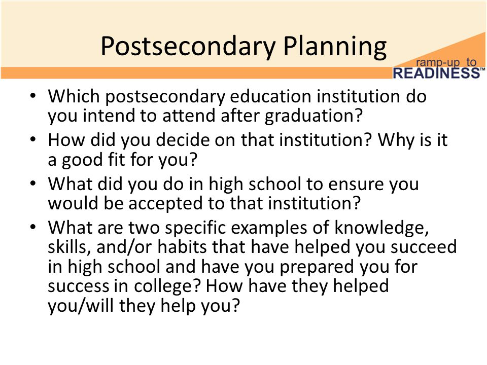 Postsecondary Planning Which postsecondary education institution do you intend to attend after graduation? How did you decide on that institution? Why