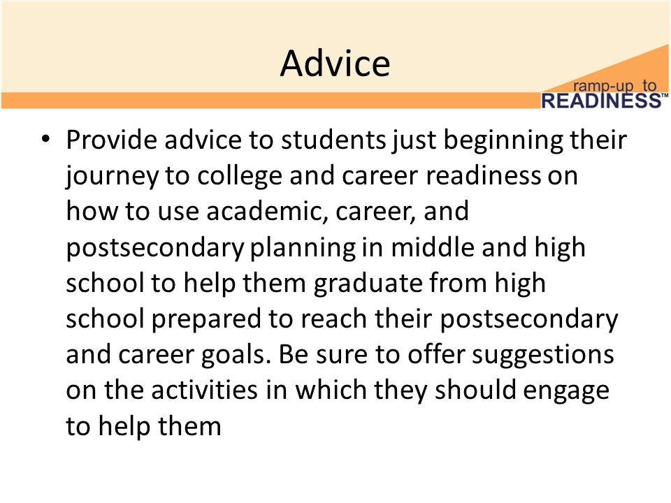 Advice Provide advice to students just beginning their journey to college and career readiness on how to use academic, career, and postsecondary plann