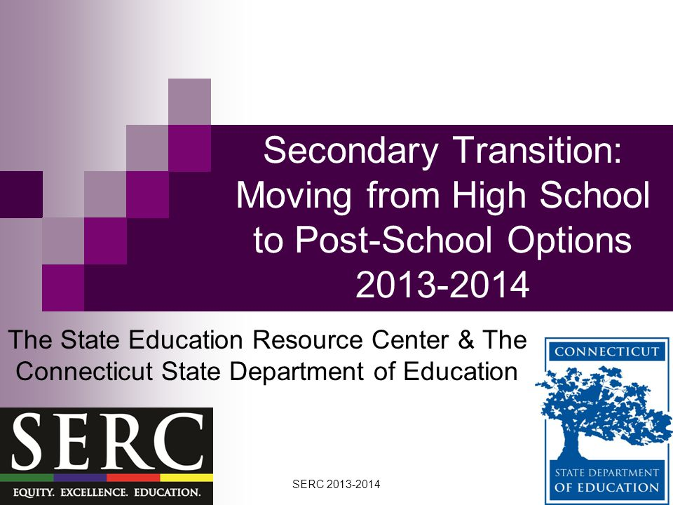 Secondary Transition: Moving from High School to Post-School Options 2013-2014 The State Education Resource Center & The Connecticut State Department of Education SERC 2013-2014