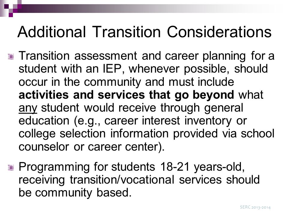 Additional Transition Considerations Transition assessment and career planning for a student with an IEP, whenever possible, should occur in the community and must include activities and services that go beyond what any student would receive through general education (e.g., career interest inventory or college selection information provided via school counselor or career center).