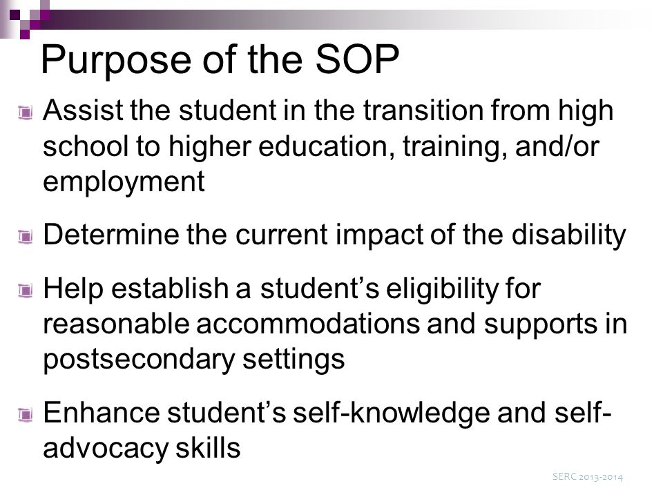 Purpose of the SOP Assist the student in the transition from high school to higher education, training, and/or employment Determine the current impact of the disability Help establish a student's eligibility for reasonable accommodations and supports in postsecondary settings Enhance student's self-knowledge and self- advocacy skills SERC 2013-2014