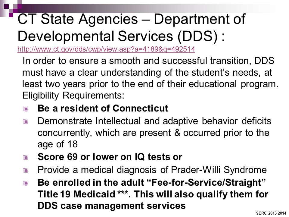 CT State Agencies – Department of Developmental Services (DDS) : http://www.ct.gov/dds/cwp/view.asp a=4189&q=492514 http://www.ct.gov/dds/cwp/view.asp a=4189&q=492514 In order to ensure a smooth and successful transition, DDS must have a clear understanding of the student's needs, at least two years prior to the end of their educational program.