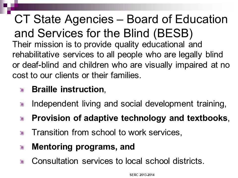 CT State Agencies – Board of Education and Services for the Blind (BESB) Their mission is to provide quality educational and rehabilitative services to all people who are legally blind or deaf-blind and children who are visually impaired at no cost to our clients or their families.