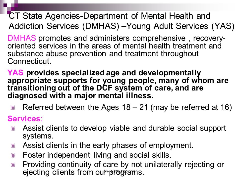 CT State Agencies-Department of Mental Health and Addiction Services (DMHAS) –Young Adult Services (YAS) DMHAS promotes and administers comprehensive, recovery- oriented services in the areas of mental health treatment and substance abuse prevention and treatment throughout Connecticut.