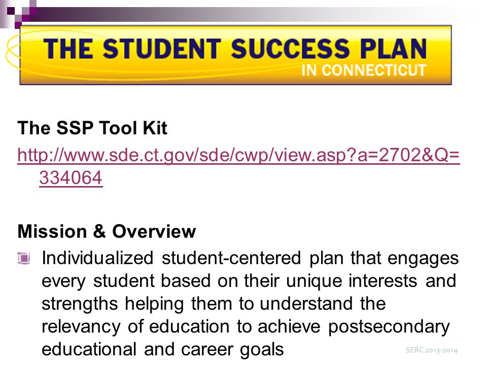 The SSP Tool Kit http://www.sde.ct.gov/sde/cwp/view.asp a=2702&Q= 334064 Mission & Overview Individualized student-centered plan that engages every student based on their unique interests and strengths helping them to understand the relevancy of education to achieve postsecondary educational and career goals