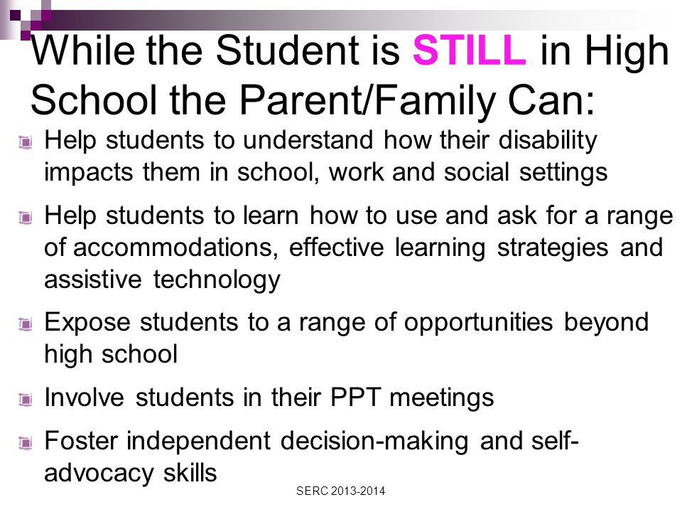 While the Student is STILL in High School the Parent/Family Can: Help students to understand how their disability impacts them in school, work and social settings Help students to learn how to use and ask for a range of accommodations, effective learning strategies and assistive technology Expose students to a range of opportunities beyond high school Involve students in their PPT meetings Foster independent decision-making and self- advocacy skills SERC 2013-2014