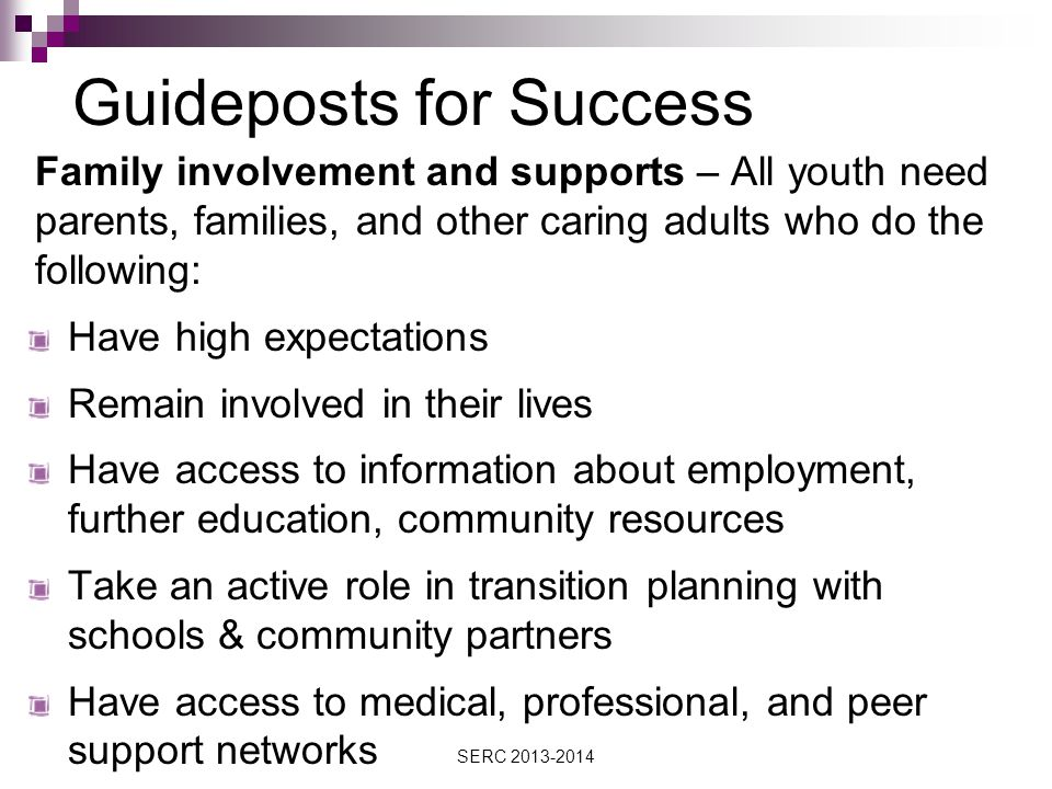 Guideposts for Success Family involvement and supports – All youth need parents, families, and other caring adults who do the following: Have high expectations Remain involved in their lives Have access to information about employment, further education, community resources Take an active role in transition planning with schools & community partners Have access to medical, professional, and peer support networks SERC 2013-2014