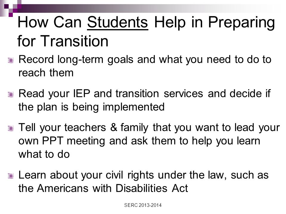 How Can Students Help in Preparing for Transition Record long-term goals and what you need to do to reach them Read your IEP and transition services and decide if the plan is being implemented Tell your teachers & family that you want to lead your own PPT meeting and ask them to help you learn what to do Learn about your civil rights under the law, such as the Americans with Disabilities Act SERC 2013-2014