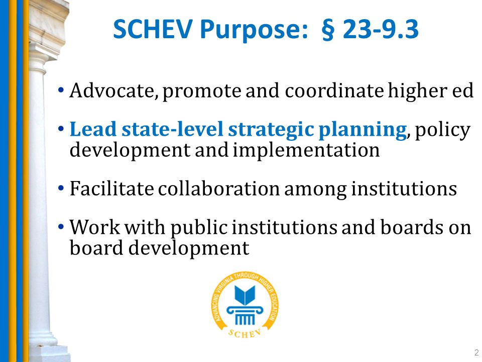SCHEV Purpose: § 23-9.3 Advocate, promote and coordinate higher ed Lead state-level strategic planning, policy development and implementation Facilitate collaboration among institutions Work with public institutions and boards on board development 2