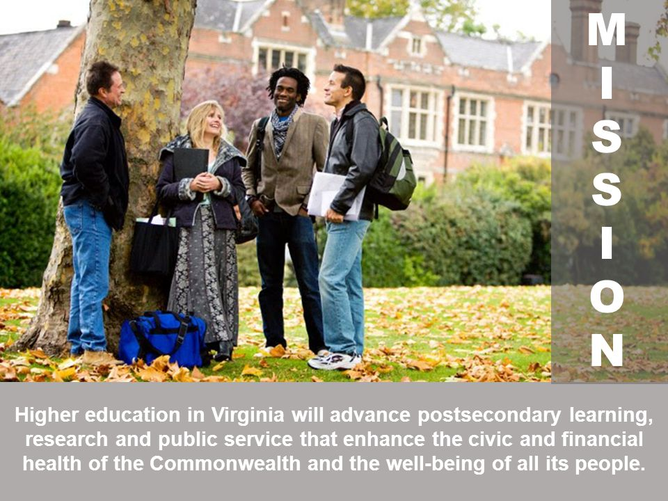 MISSIONMISSION Higher education in Virginia will advance postsecondary learning, research and public service that enhance the civic and financial health of the Commonwealth and the well-being of all its people.
