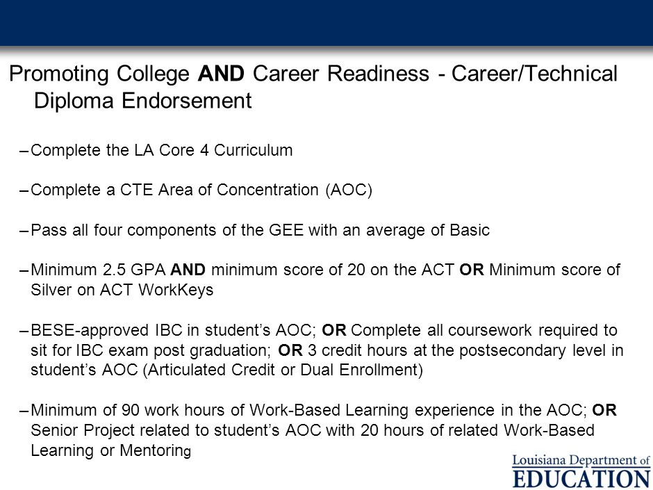 Promoting College AND Career Readiness - Career/Technical Diploma Endorsement –Complete the LA Core 4 Curriculum –Complete a CTE Area of Concentration (AOC) –Pass all four components of the GEE with an average of Basic –Minimum 2.5 GPA AND minimum score of 20 on the ACT OR Minimum score of Silver on ACT WorkKeys –BESE-approved IBC in student's AOC; OR Complete all coursework required to sit for IBC exam post graduation; OR 3 credit hours at the postsecondary level in student's AOC (Articulated Credit or Dual Enrollment) –Minimum of 90 work hours of Work-Based Learning experience in the AOC; OR Senior Project related to student's AOC with 20 hours of related Work-Based Learning or Mentorin g