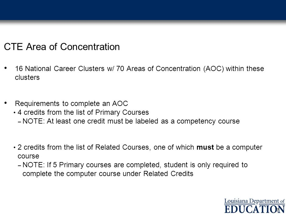 CTE Area of Concentration 16 National Career Clusters w/ 70 Areas of Concentration (AOC) within these clusters Requirements to complete an AOC 4 credits from the list of Primary Courses – NOTE: At least one credit must be labeled as a competency course 2 credits from the list of Related Courses, one of which must be a computer course – NOTE: If 5 Primary courses are completed, student is only required to complete the computer course under Related Credits 7