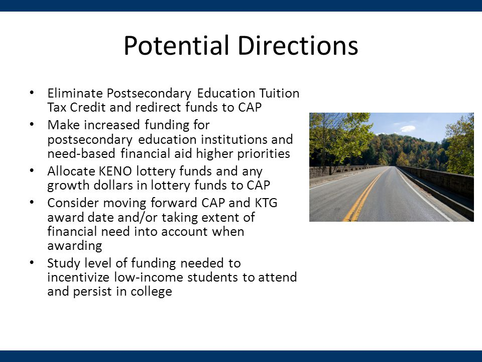 Potential Directions Eliminate Postsecondary Education Tuition Tax Credit and redirect funds to CAP Make increased funding for postsecondary education