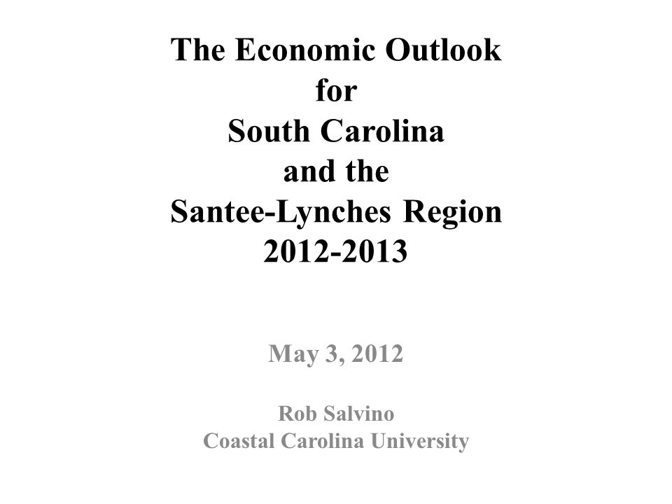 The Economic Outlook for South Carolina and the Santee-Lynches Region 2012-2013 May 3, 2012 Rob Salvino Coastal Carolina University