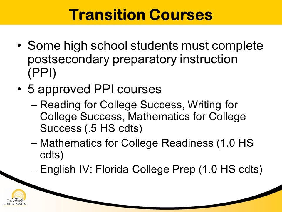 Transition Courses Some high school students must complete postsecondary preparatory instruction (PPI) 5 approved PPI courses – Reading for College Success, Writing for College Success, Mathematics for College Success (.5 HS cdts) – Mathematics for College Readiness (1.0 HS cdts) – English IV: Florida College Prep (1.0 HS cdts)