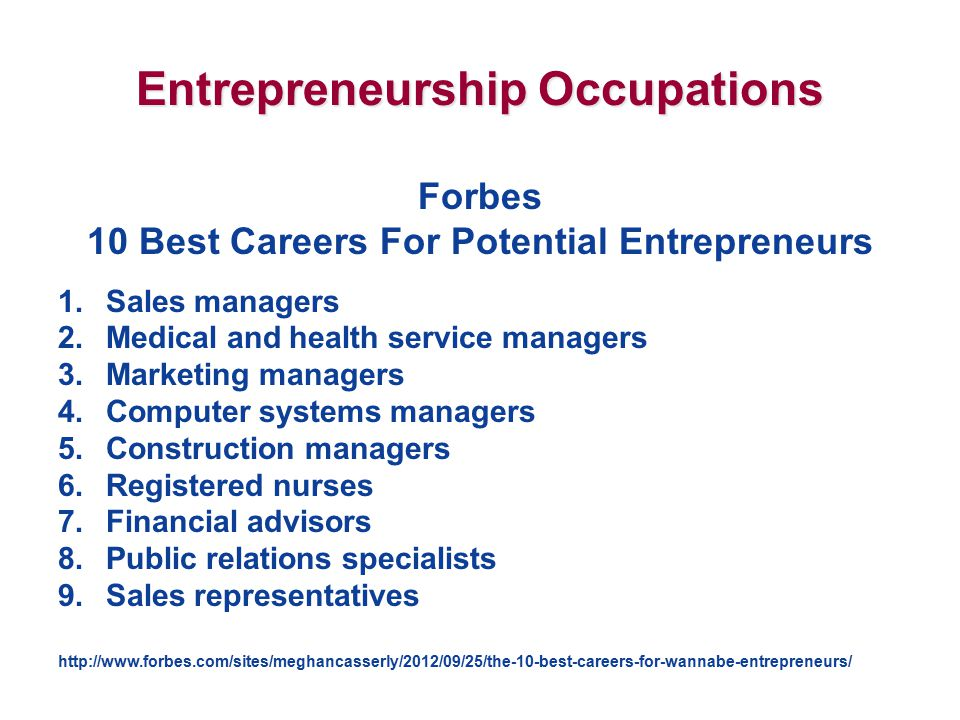 Entrepreneurship Occupations Forbes 10 Best Careers For Potential Entrepreneurs 1.Sales managers 2.Medical and health service managers 3.Marketing managers 4.Computer systems managers 5.Construction managers 6.Registered nurses 7.Financial advisors 8.Public relations specialists 9.Sales representatives http://www.forbes.com/sites/meghancasserly/2012/09/25/the-10-best-careers-for-wannabe-entrepreneurs/