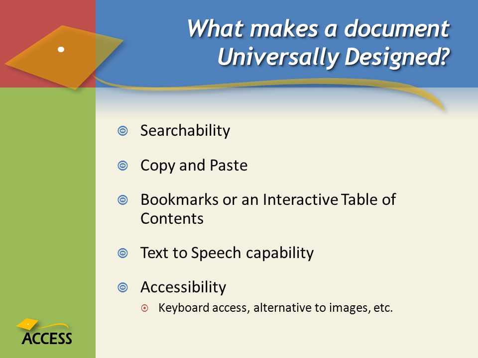 What makes a document Universally Designed?  Searchability  Copy and Paste  Bookmarks or an Interactive Table of Contents  Text to Speech capabili