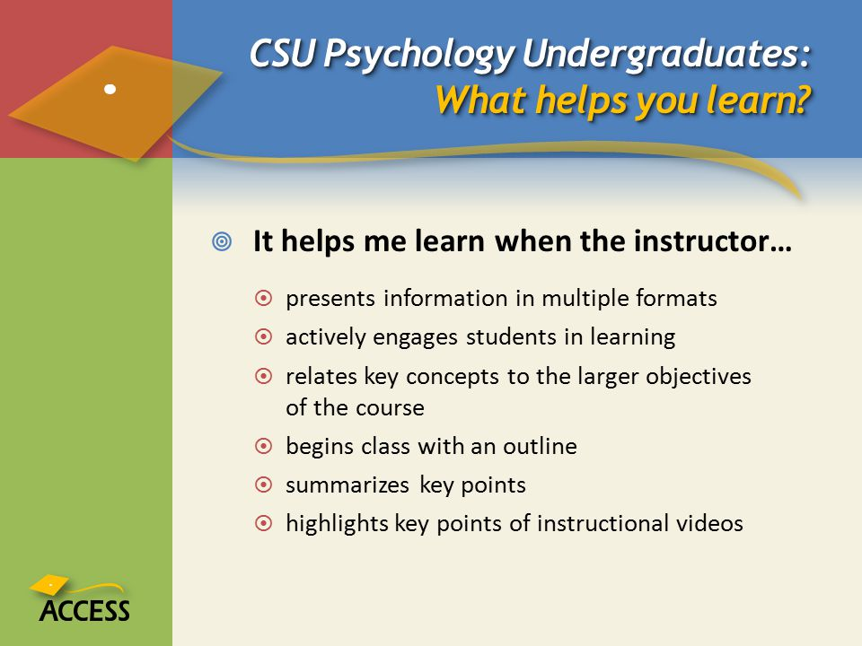 CSU Psychology Undergraduates: What helps you learn?  It helps me learn when the instructor…  presents information in multiple formats  actively en