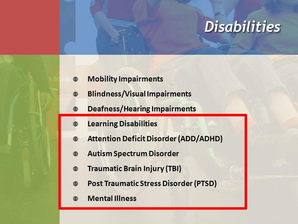 DisabilitiesDisabilities  Mobility Impairments  Blindness/Visual Impairments  Deafness/Hearing Impairments  Learning Disabilities  Attention Deficit Disorder (ADD/ADHD)  Autism Spectrum Disorder  Traumatic Brain Injury (TBI)  Post Traumatic Stress Disorder (PTSD)  Mental Illness
