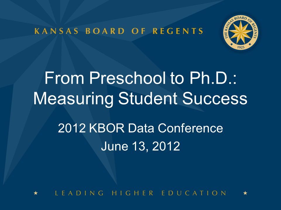 From Preschool to Ph.D.: Measuring Student Success 2012 KBOR Data Conference June 13, 2012