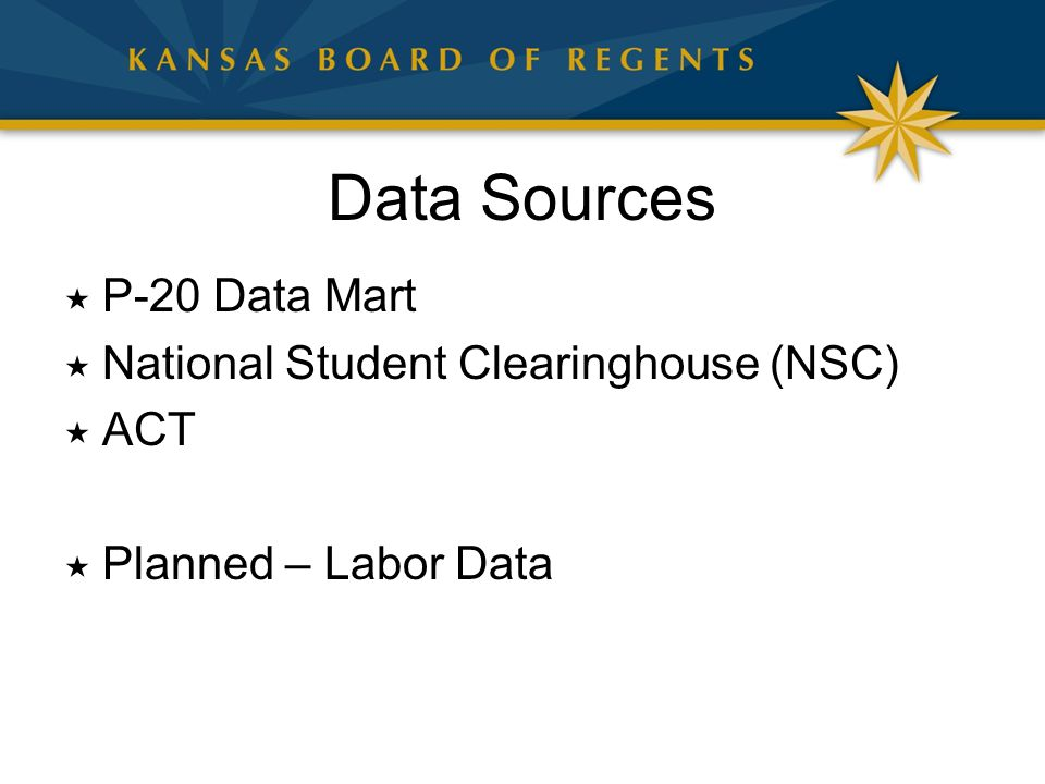 Data Sources  P-20 Data Mart  National Student Clearinghouse (NSC)  ACT  Planned – Labor Data