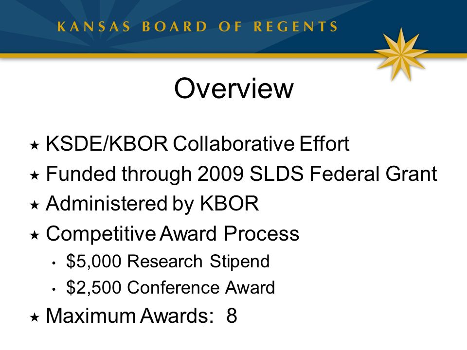 Overview  KSDE/KBOR Collaborative Effort  Funded through 2009 SLDS Federal Grant  Administered by KBOR  Competitive Award Process $5,000 Research