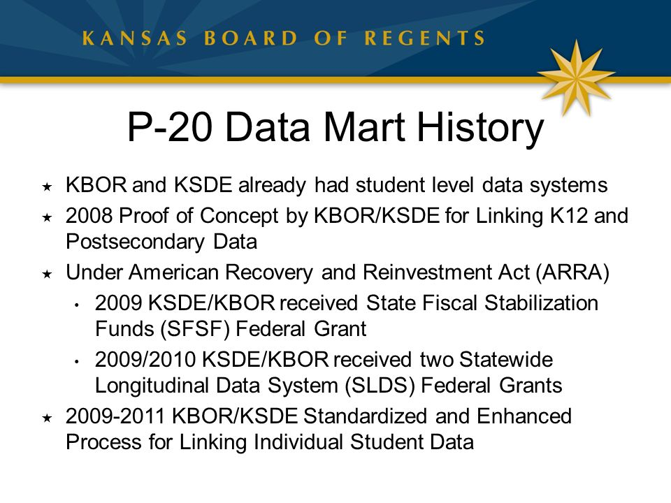 P-20 Data Mart History  KBOR and KSDE already had student level data systems  2008 Proof of Concept by KBOR/KSDE for Linking K12 and Postsecondary D