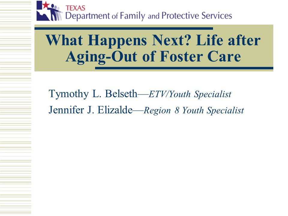 What Happens Next? Life after Aging-Out of Foster Care Tymothy L. Belseth— ETV/Youth Specialist Jennifer J. Elizalde— Region 8 Youth Specialist