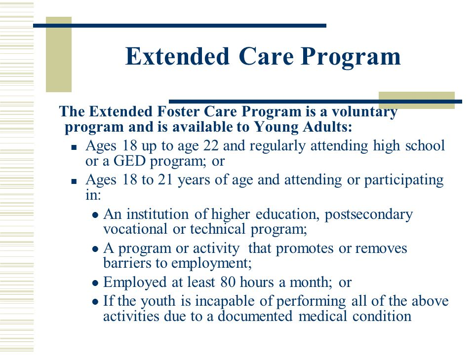 Extended Care Program The Extended Foster Care Program is a voluntary program and is available to Young Adults: Ages 18 up to age 22 and regularly attending high school or a GED program; or Ages 18 to 21 years of age and attending or participating in: An institution of higher education, postsecondary vocational or technical program; A program or activity that promotes or removes barriers to employment; Employed at least 80 hours a month; or If the youth is incapable of performing all of the above activities due to a documented medical condition