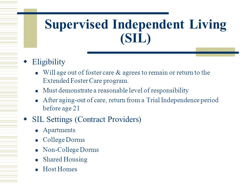 Supervised Independent Living (SIL)  Eligibility Will age out of foster care & agrees to remain or return to the Extended Foster Care program. Must d