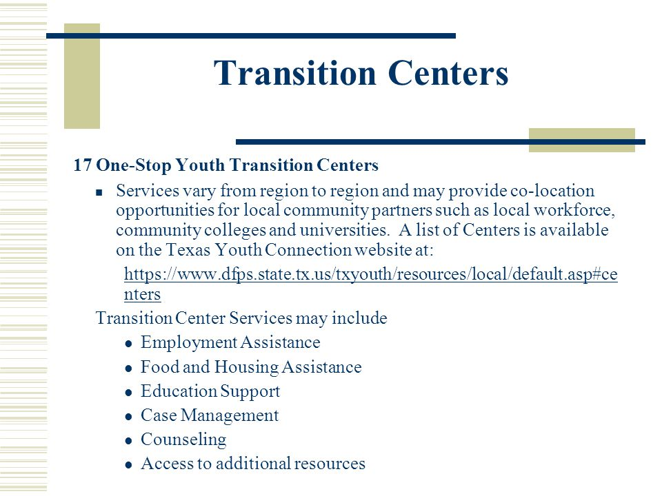 Transition Centers 17 One-Stop Youth Transition Centers Services vary from region to region and may provide co-location opportunities for local commun