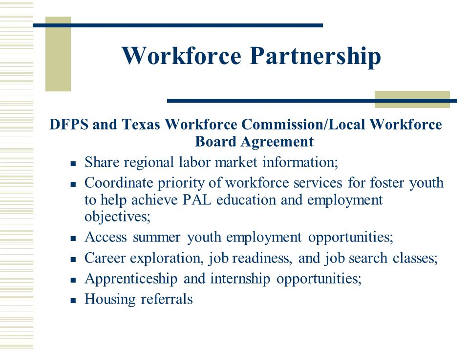 Workforce Partnership DFPS and Texas Workforce Commission/Local Workforce Board Agreement Share regional labor market information; Coordinate priority of workforce services for foster youth to help achieve PAL education and employment objectives; Access summer youth employment opportunities; Career exploration, job readiness, and job search classes; Apprenticeship and internship opportunities; Housing referrals