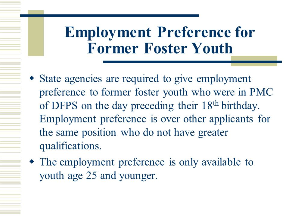 Employment Preference for Former Foster Youth  State agencies are required to give employment preference to former foster youth who were in PMC of DFPS on the day preceding their 18 th birthday.