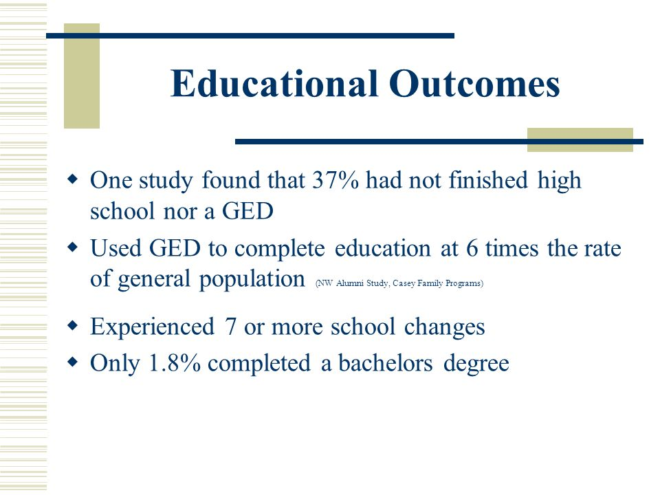 Educational Outcomes  One study found that 37% had not finished high school nor a GED  Used GED to complete education at 6 times the rate of general