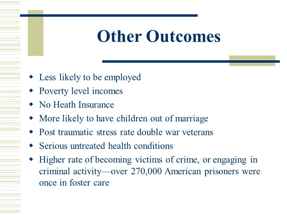Other Outcomes  Less likely to be employed  Poverty level incomes  No Heath Insurance  More likely to have children out of marriage  Post traumatic stress rate double war veterans  Serious untreated health conditions  Higher rate of becoming victims of crime, or engaging in criminal activity—over 270,000 American prisoners were once in foster care