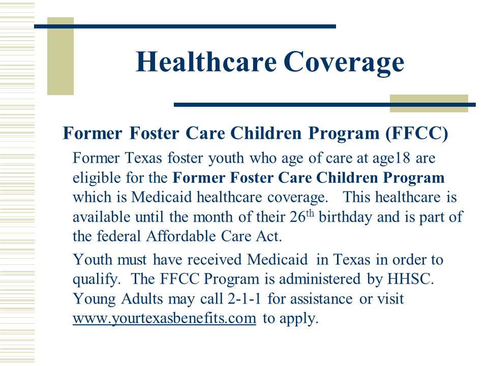 Healthcare Coverage Former Foster Care Children Program (FFCC) Former Texas foster youth who age of care at age18 are eligible for the Former Foster C