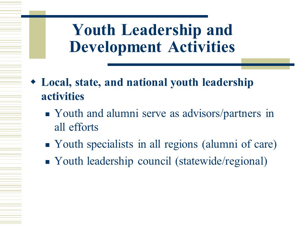 Youth Leadership and Development Activities  Local, state, and national youth leadership activities Youth and alumni serve as advisors/partners in all efforts Youth specialists in all regions (alumni of care) Youth leadership council (statewide/regional)