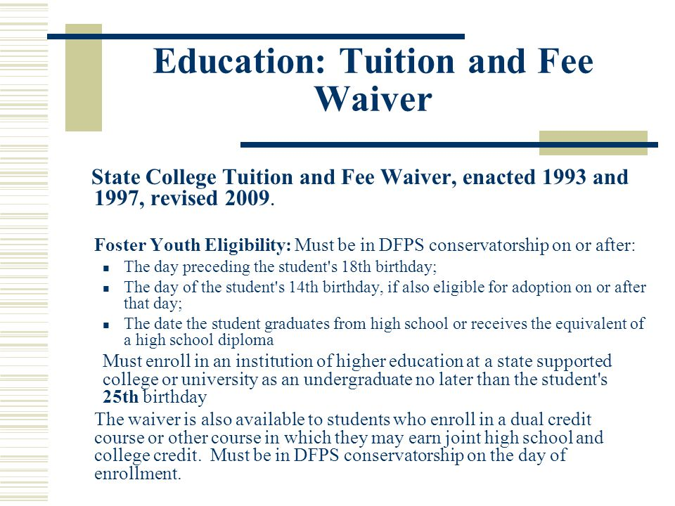 Education: Tuition and Fee Waiver State College Tuition and Fee Waiver, enacted 1993 and 1997, revised 2009. Foster Youth Eligibility: Must be in DFPS