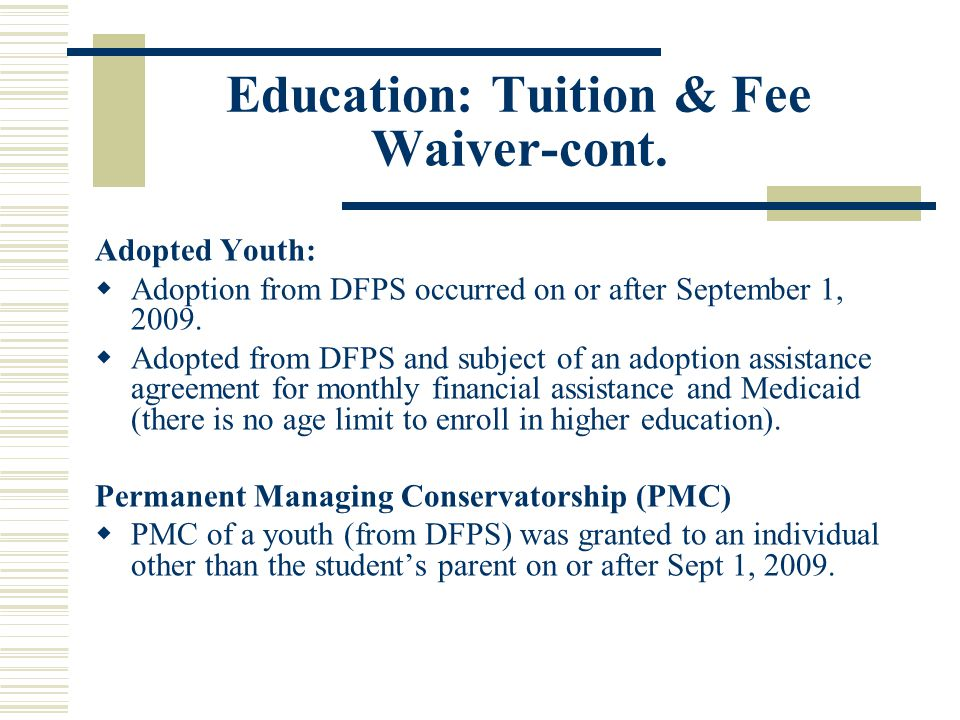 Education: Tuition & Fee Waiver-cont. Adopted Youth:  Adoption from DFPS occurred on or after September 1, 2009.  Adopted from DFPS and subject of a