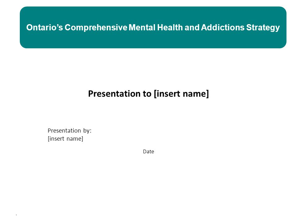 . Presentation to [insert name] Presentation by: [insert name] Date Ontario's Comprehensive Mental Health and Addictions Strategy