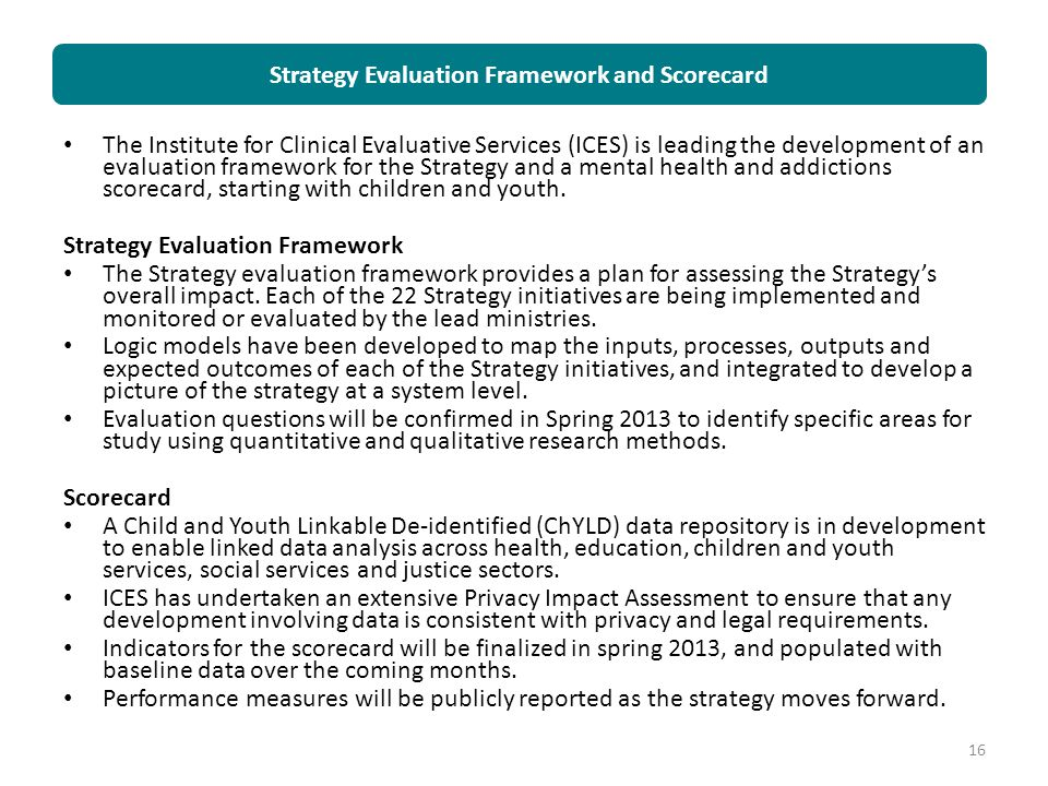 The Institute for Clinical Evaluative Services (ICES) is leading the development of an evaluation framework for the Strategy and a mental health and a