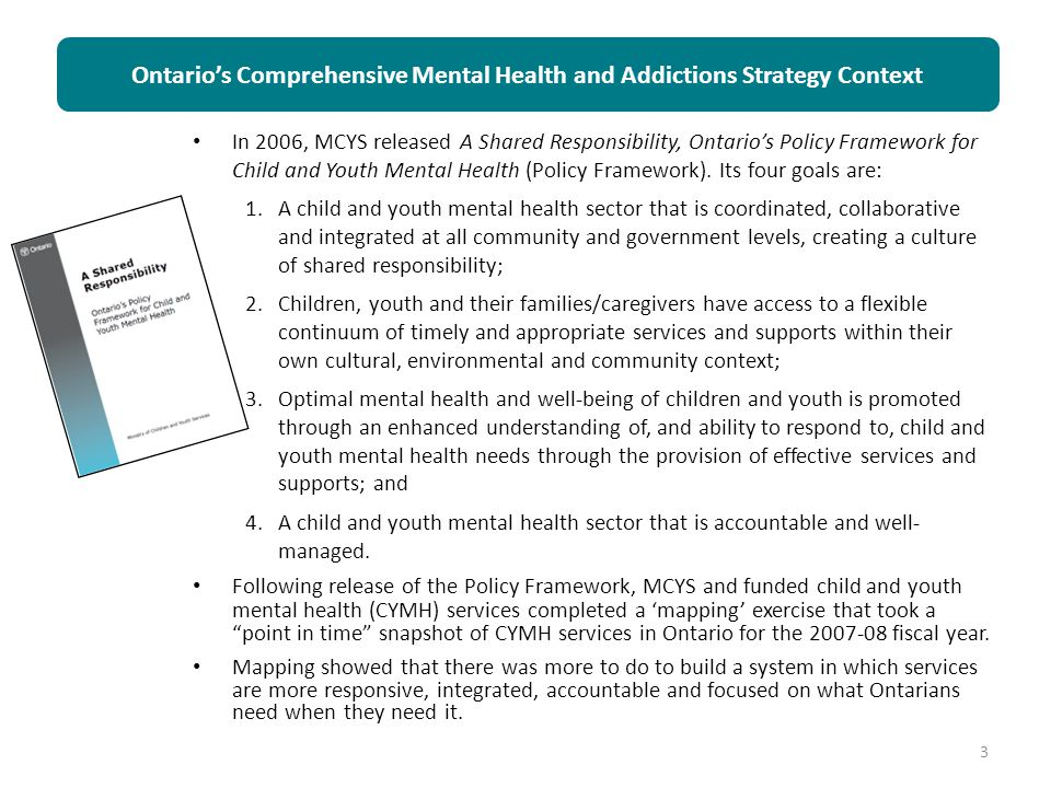 In 2006, MCYS released A Shared Responsibility, Ontario's Policy Framework for Child and Youth Mental Health (Policy Framework). Its four goals are: 1