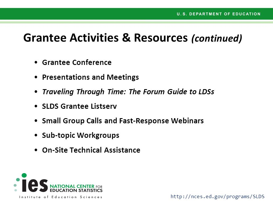 Grantee Conference Presentations and Meetings Traveling Through Time: The Forum Guide to LDSs SLDS Grantee Listserv Small Group Calls and Fast-Response Webinars Sub-topic Workgroups On-Site Technical Assistance Grantee Activities & Resources (continued) http://nces.ed.gov/programs/SLDS