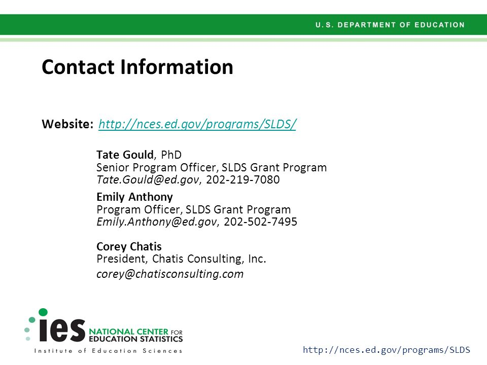 Contact Information Website: http://nces.ed.gov/programs/SLDS/http://nces.ed.gov/programs/SLDS/ Tate Gould, PhD Senior Program Officer, SLDS Grant Program Tate.Gould@ed.gov, 202-219-7080 Emily Anthony Program Officer, SLDS Grant Program Emily.Anthony@ed.gov, 202-502-7495 Corey Chatis President, Chatis Consulting, Inc.