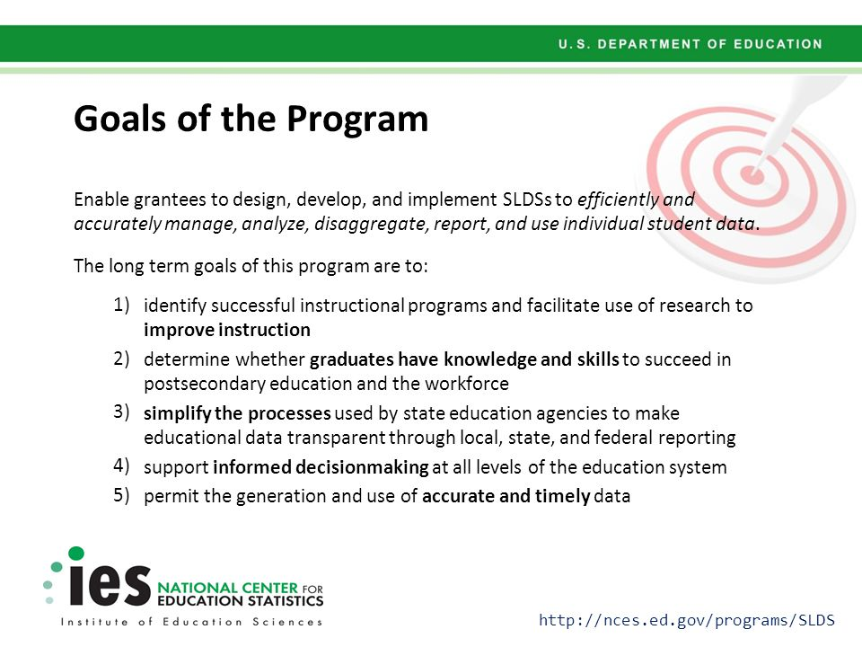 Goals of the Program Enable grantees to design, develop, and implement SLDSs to efficiently and accurately manage, analyze, disaggregate, report, and use individual student data.
